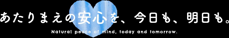 あたりまえの安心を、今日も、明日も。Natural peace of mind, today and tomorrow.